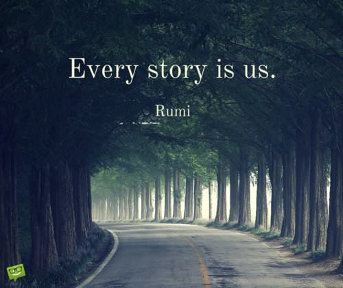 Every story is us. Rumi.