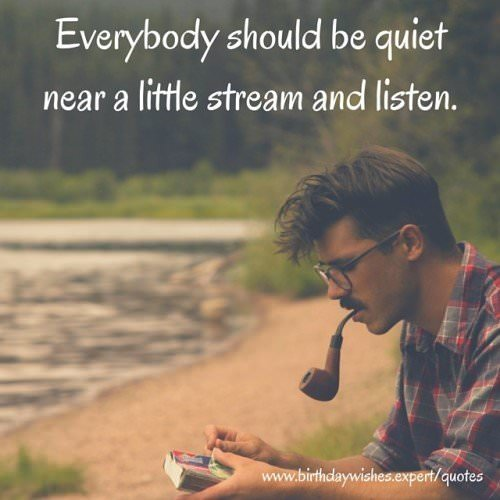 Everybody should be quiet near a little stream and listen.