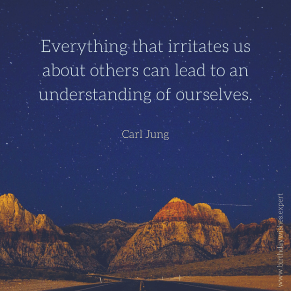 Everything that irritates us about others can lead to an understanding of ourselves. Carl Jung