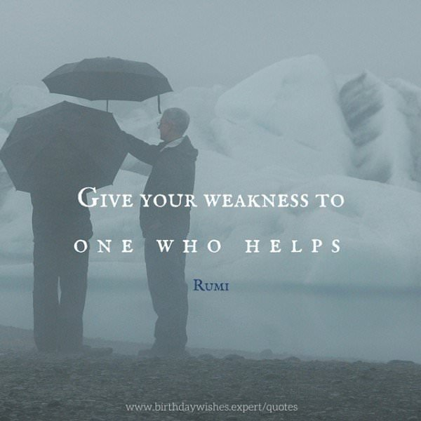 Give your weakness to one who helps. Rumi.