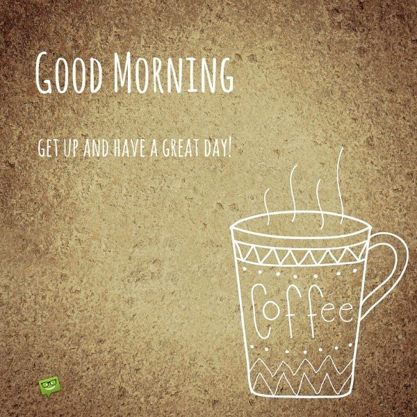 Good Morning, get up and have a great day!