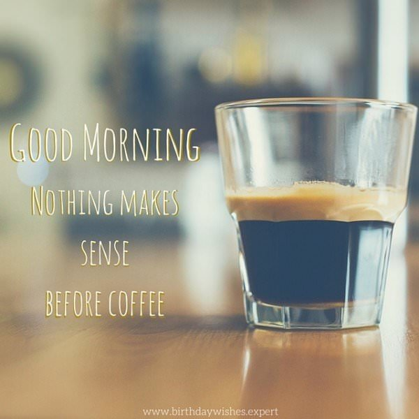 Good morning: nothing makes sense before coffee.