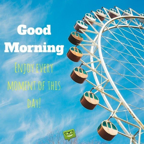 Good Morning, enjoy every moment of this day!