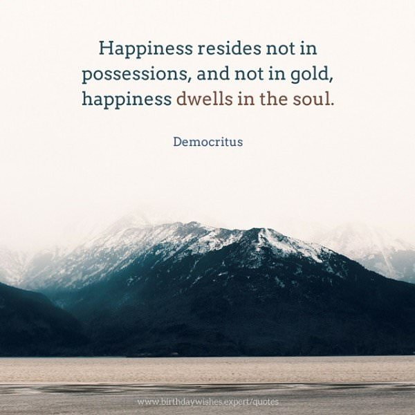 Happiness resides not in possessions, and not in gold, happiness dwells in the soul. Democritus
