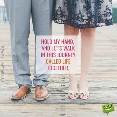 Hold my hand, and let's walk in this journey called life together.