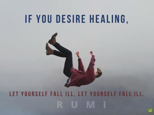 If you desire healing, let yourself fall ill, let yourself fall ill. Rumi
