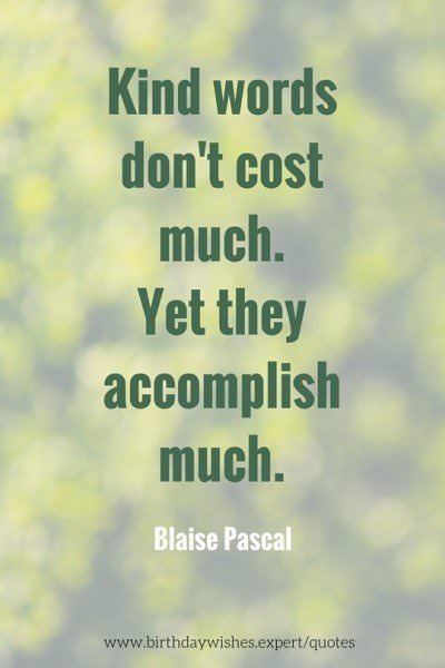 Kind words don't cost much. Yet they accomplish much. Blaise Pascal