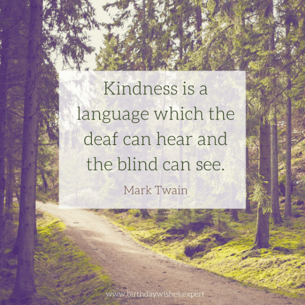 Kindness is a language which the deaf can hear and the blind can see. Mark Twain