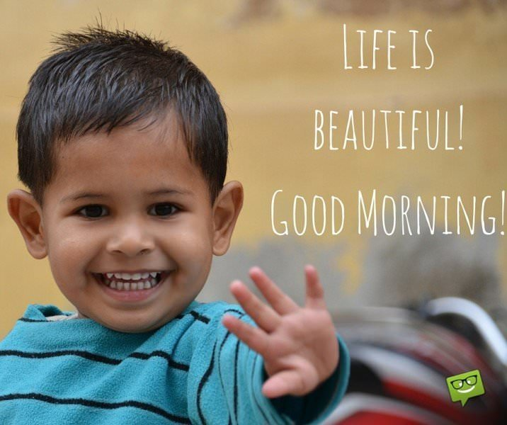 Life is beautiful! Good Morning!