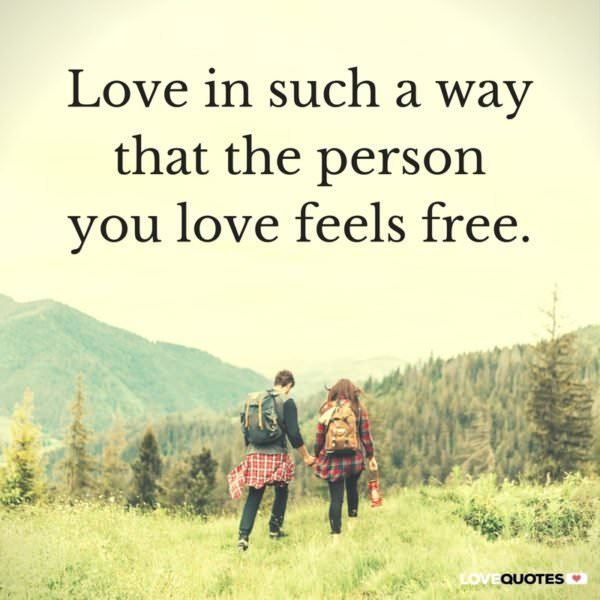 Love in such a way that the person you love feels free.