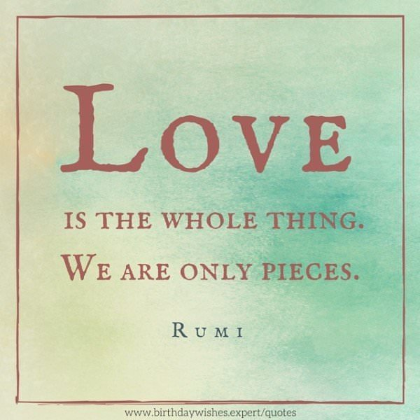 Love is the whole thing. We are only pieces. Rumi.