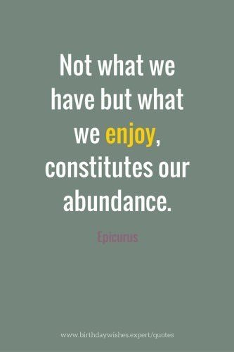 Not what we have but what we enjoy, constitutes our abundance. Epicurus