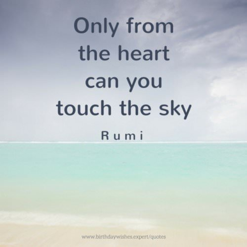 Only from the heart can you touch the sky. Rumi.