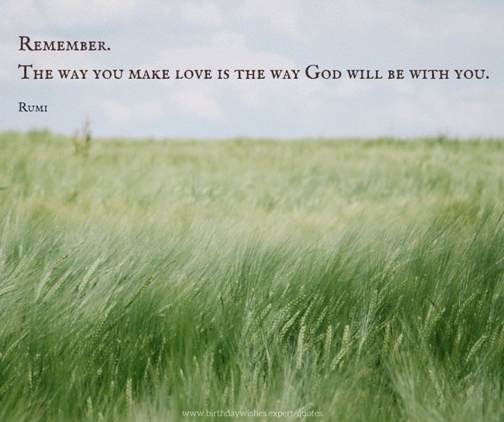 Remember. The way you make love is the way God will be with you. Rumi