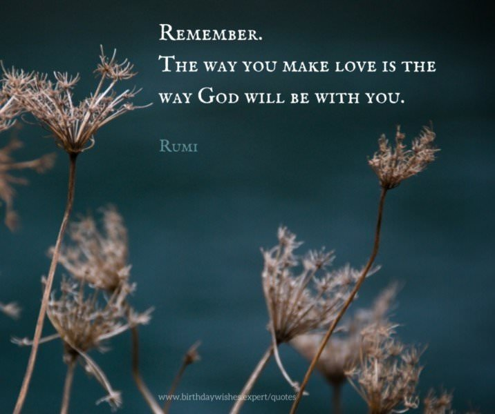 Remember. The way you make love is the way God will be with you. Rumi.