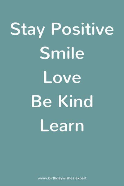 Stay Positive, Smile, Love, Be Kind, Learn.