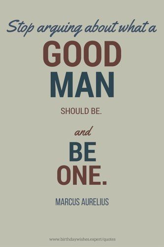 Stop arguing what a good man should be and be one. Marcus Aurelius