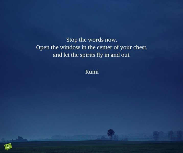 Stop the words now. Open the window in the center of your chest, and let the spirits fly in and out. Rumi.