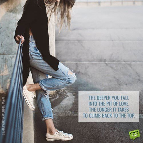 The deeper you fall into the pit of love, the longer it takes to climb back to the top.