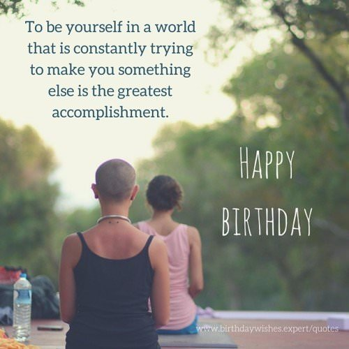 To be yourself in a world that is constantly trying to make you something else is the greatest accomplishment. Happy Birthday