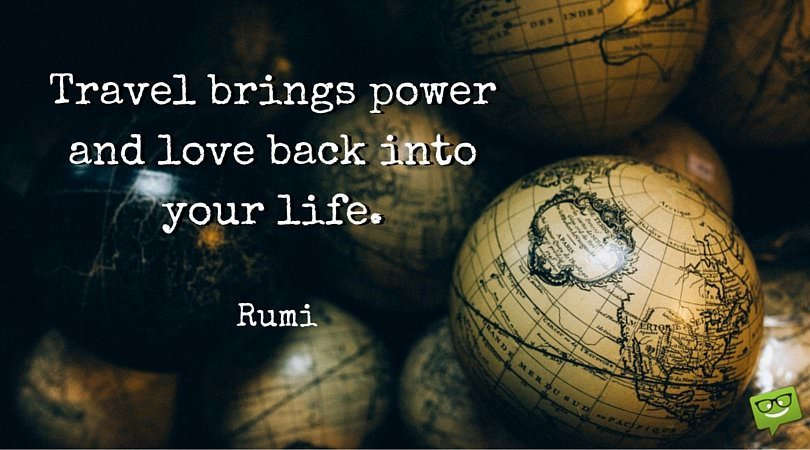 Travel brings power and love back into your life. Rumi.