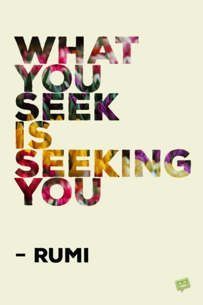 What you seek is seeking you. - Rumi
