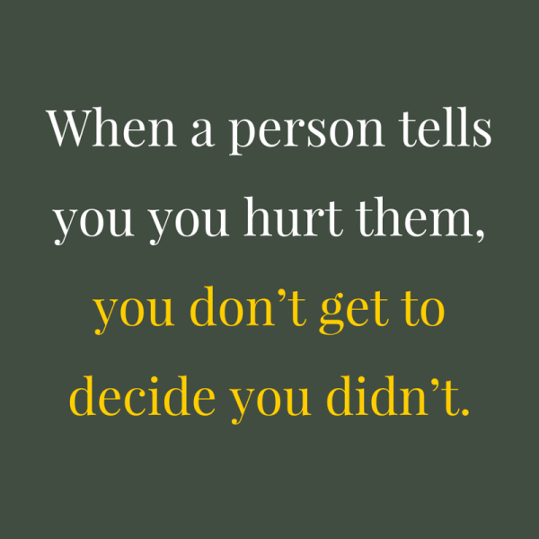 When a person tells you you hurt them, you don't get to decide you didn't.