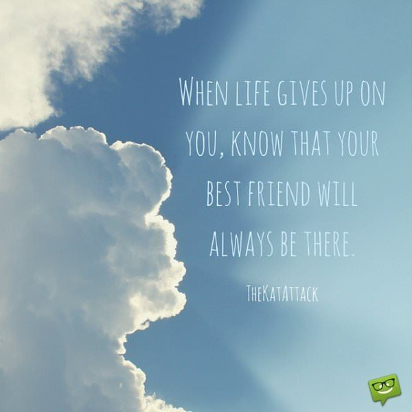 When life gives up on you, know that your best friend will always be there.