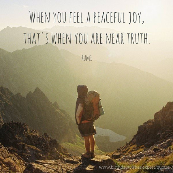 When you feel a peaceful joy, that's when you are near truth. Rumi.