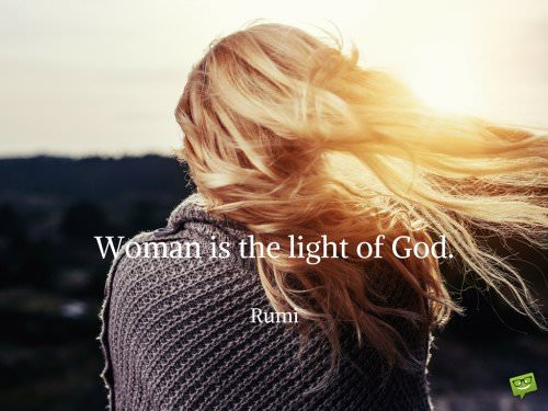 Woman is the light of God. Rumi.