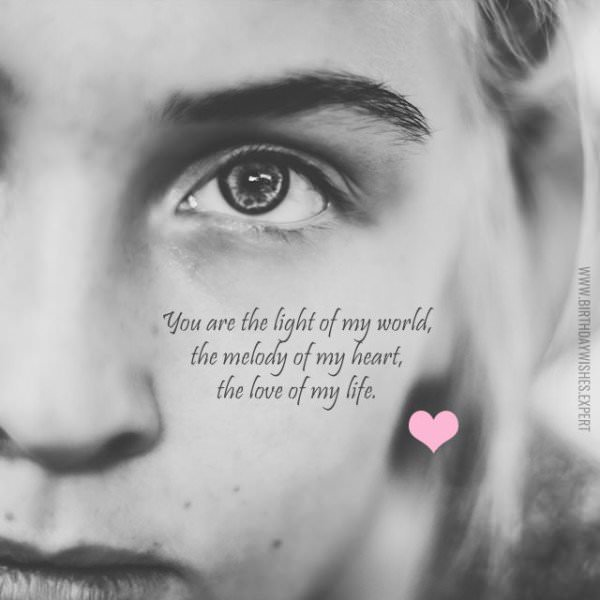 You are the light of my world, the melody of my heart, the love of my life.