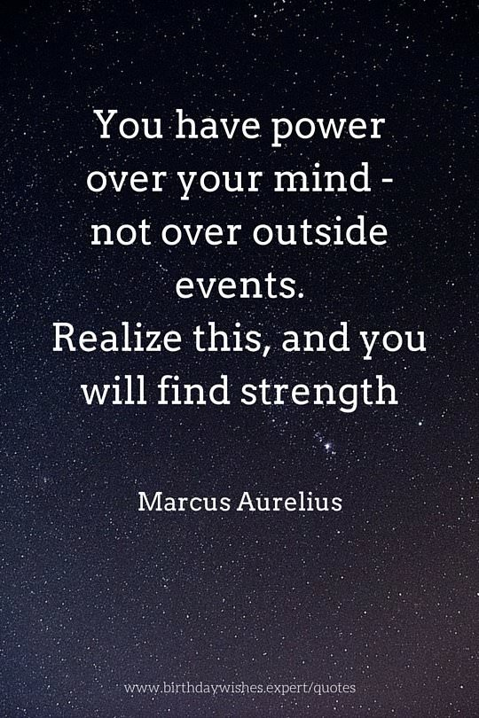 You have power over your mind -not outside events. Realize this, and you will find strength. Marcus Aurelius