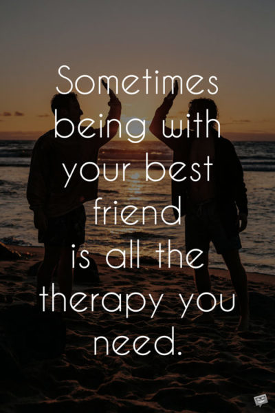 Sometimes being with your best friend is all the therapy you need.