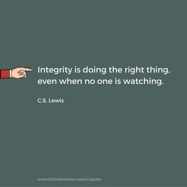 Integrity is doing the right thing, even when no one is watching. C.S. Lewis