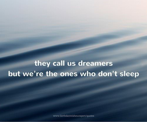They call us dreamers but we're the ones who don't sleep.