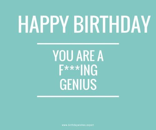 Happy Birthday - You're a f***ing Genius!