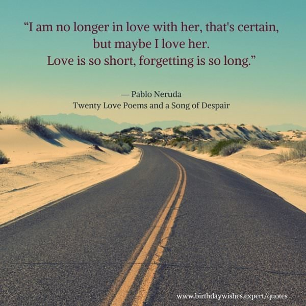 I am no longer in love with her, that's certain, but maybe I love her. Love is so short, forgetting is so long. Pablo Neruda