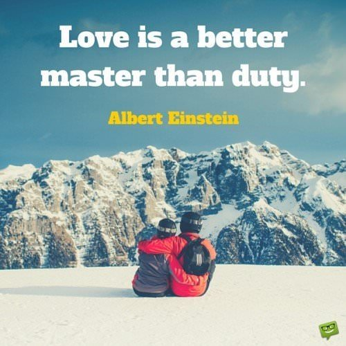 Love is a better master than duty. Albert Einstein.