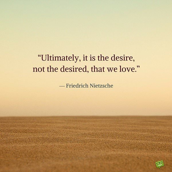 Ultimately, it is the desire, not the desired, that we love. Friedrich Nietzsche