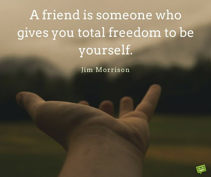A friend is someone who gives you total freedom to be yourself. Jim Morrison