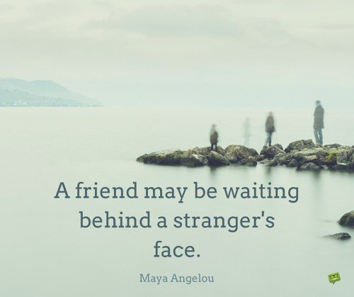 A friend may be waiting behind a stranger's face. Maya Angelou