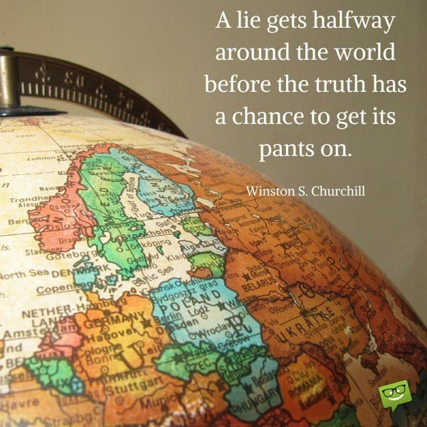 A lie gets halfway around the world before the truth has a chance to get its pants on. Winston S. Churchill