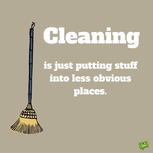 Cleaning is just putting stuff into less obvious places.