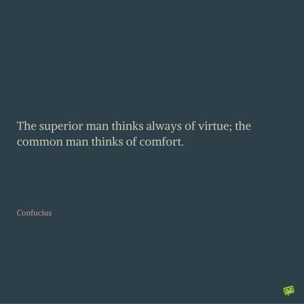 The superior man thinks always of virtue; the common man thinks of comfort. Confucius.