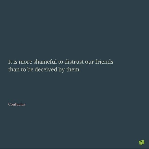 It is more shameful to distrust our friends than to be deceived by them. Confucius.