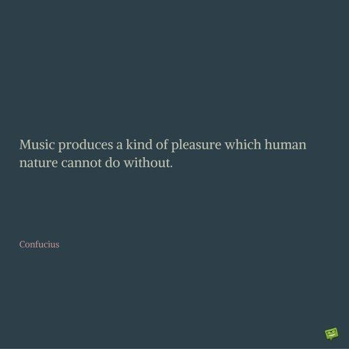 Music produces a kind of pleasure which human nature cannot do without. Confucius.