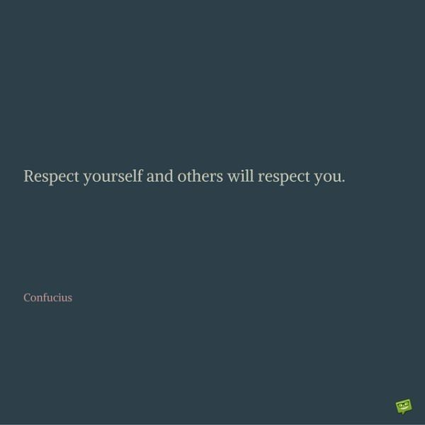 Respect yourself and others will respect you. Confucius.