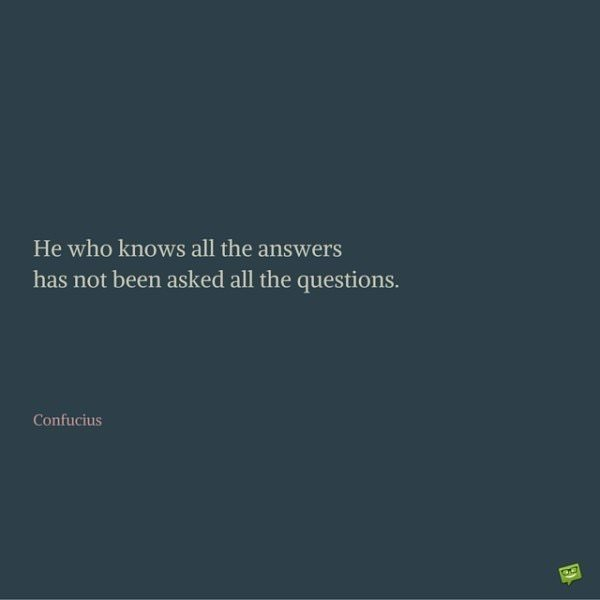 He who knows all the answers has not been asked all the questions. Confucius.