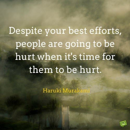 Despite your best efforts, people are going to be hurt when it's time for them to be hurt. Haruki Murakami