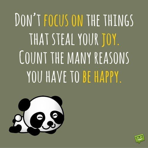Don't focus on the things that steal your joy. Count the many reasons you have to be happy.